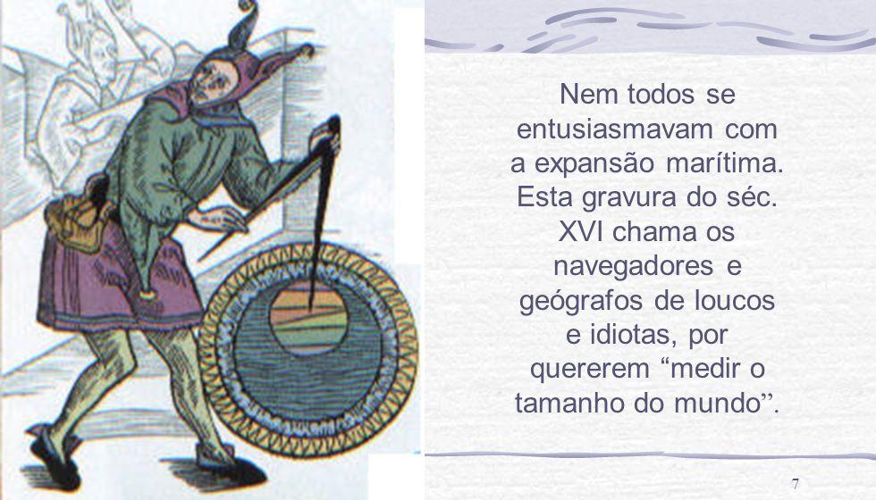 7 Nem todos se entusiasmavam com a expansão marítima. Esta gravura do séc. XVI chama os navegadores e geógrafos de loucos e idiotas, por quererem medi
