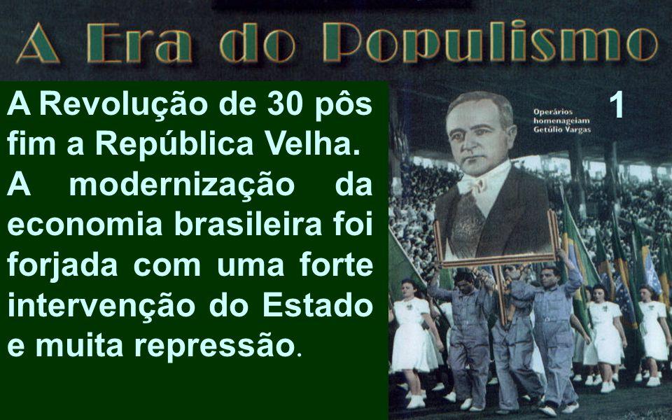 A Revolução de 30 pôs fim a República Velha. A modernização da economia brasileira foi forjada com uma forte intervenção do Estado e muita repressão.