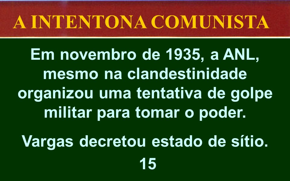 A INTENTONA COMUNISTA Em novembro de 1935, a ANL, mesmo na clandestinidade organizou uma tentativa de golpe militar para tomar o poder. Vargas decreto