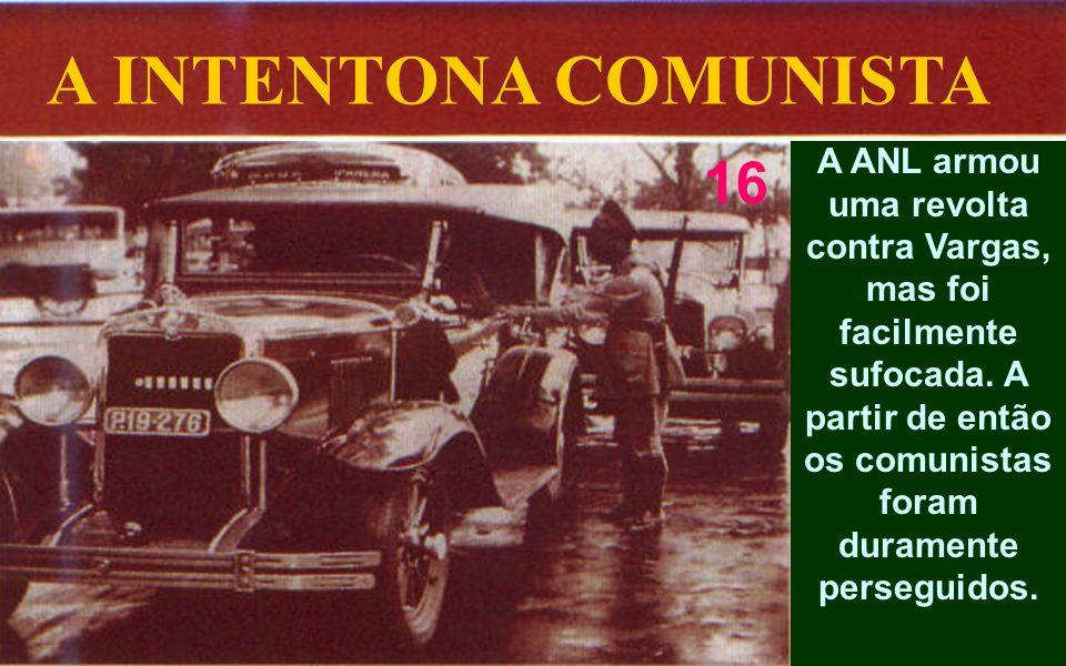 A INTENTONA COMUNISTA A ANL armou uma revolta contra Vargas, mas foi facilmente sufocada. A partir de então os comunistas foram duramente perseguidos.