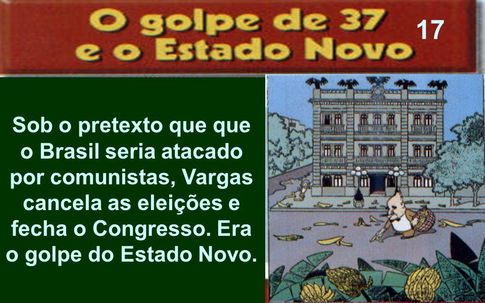 Sob o pretexto que que o Brasil seria atacado por comunistas, Vargas cancela as eleições e fecha o Congresso. Era o golpe do Estado Novo. 17