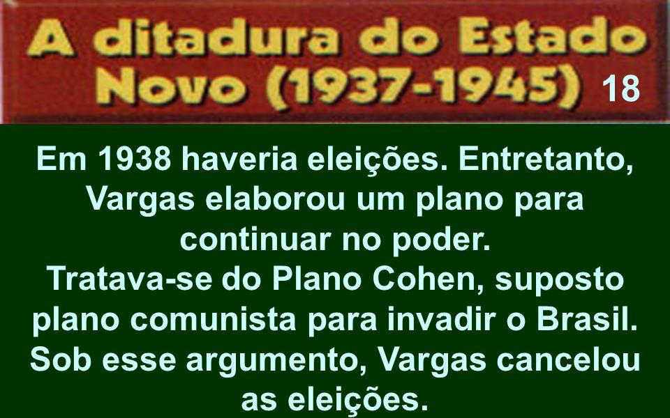 Em 1938 haveria eleições. Entretanto, Vargas elaborou um plano para continuar no poder. Tratava-se do Plano Cohen, suposto plano comunista para invadi