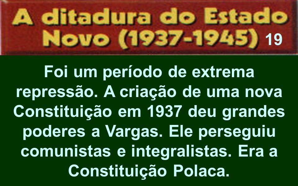 Foi um período de extrema repressão. A criação de uma nova Constituição em 1937 deu grandes poderes a Vargas. Ele perseguiu comunistas e integralistas