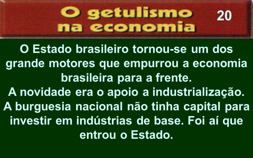 O Estado brasileiro tornou-se um dos grande motores que empurrou a economia brasileira para a frente. A novidade era o apoio a industrialização. A bur