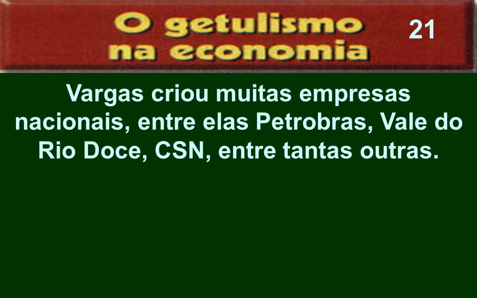 Vargas criou muitas empresas nacionais, entre elas Petrobras, Vale do Rio Doce, CSN, entre tantas outras. 21