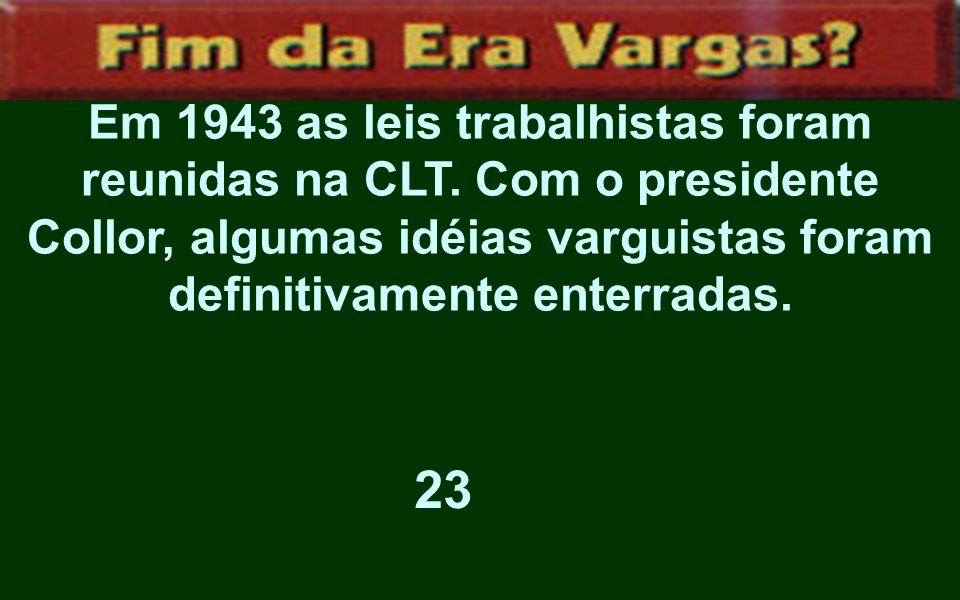 Em 1943 as leis trabalhistas foram reunidas na CLT. Com o presidente Collor, algumas idéias varguistas foram definitivamente enterradas. 23