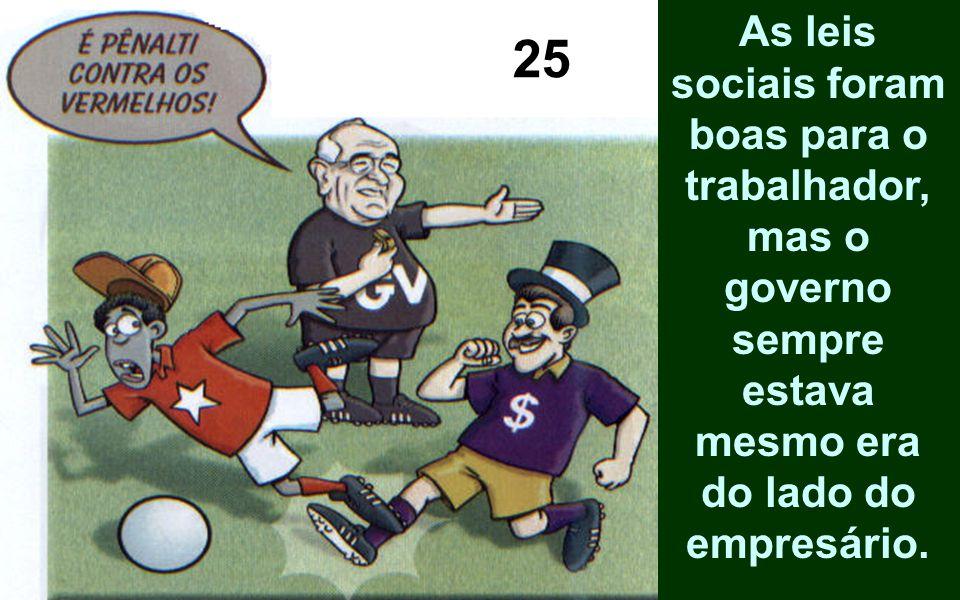As leis sociais foram boas para o trabalhador, mas o governo sempre estava mesmo era do lado do empresário. 25
