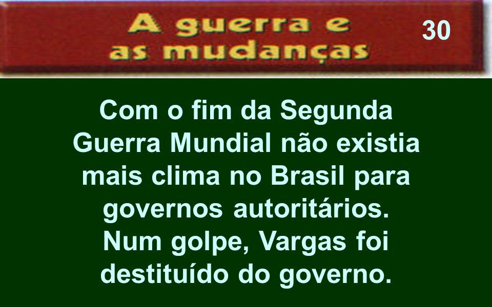 Com o fim da Segunda Guerra Mundial não existia mais clima no Brasil para governos autoritários. Num golpe, Vargas foi destituído do governo. 30