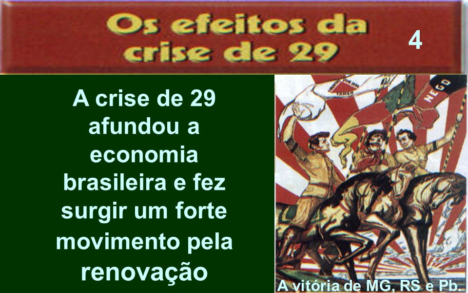 A crise de 29 afundou a economia brasileira e fez surgir um forte movimento pela renovação A vitória de MG, RS e Pb. 4