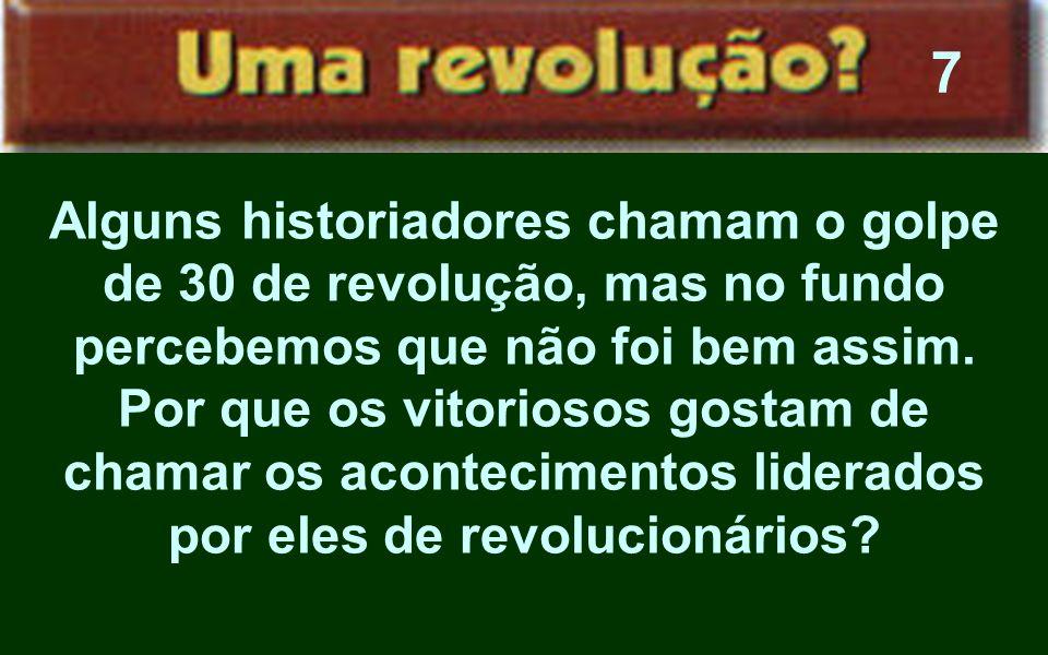 Alguns historiadores chamam o golpe de 30 de revolução, mas no fundo percebemos que não foi bem assim. Por que os vitoriosos gostam de chamar os acont