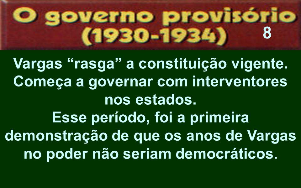 Vargas rasga a constituição vigente. Começa a governar com interventores nos estados. Esse período, foi a primeira demonstração de que os anos de Varg