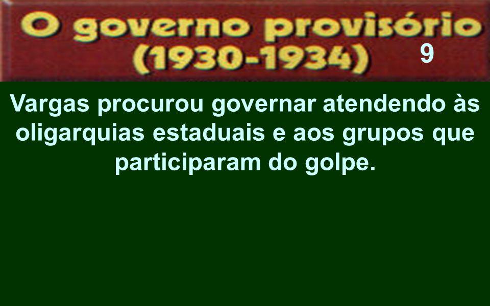 Vargas procurou governar atendendo às oligarquias estaduais e aos grupos que participaram do golpe. 9