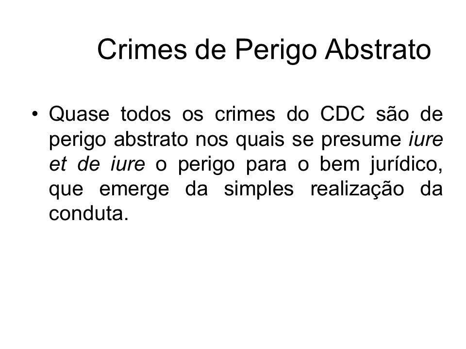 Crimes de Perigo Abstrato Quase todos os crimes do CDC são de perigo abstrato nos quais se presume iure et de iure o perigo para o bem jurídico, que e