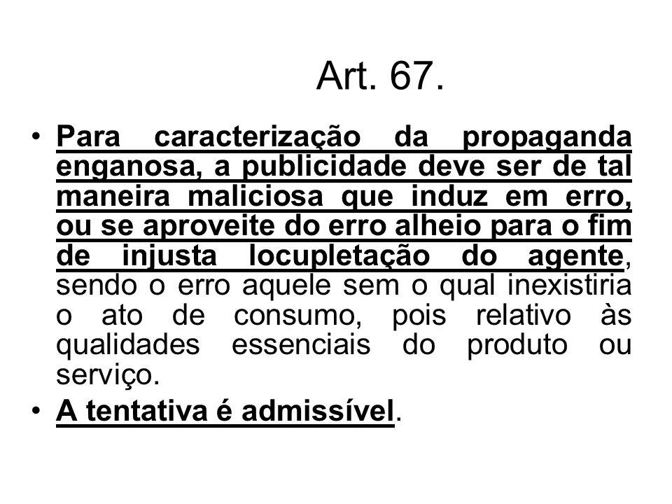 Art. 67. Para caracterização da propaganda enganosa, a publicidade deve ser de tal maneira maliciosa que induz em erro, ou se aproveite do erro alheio