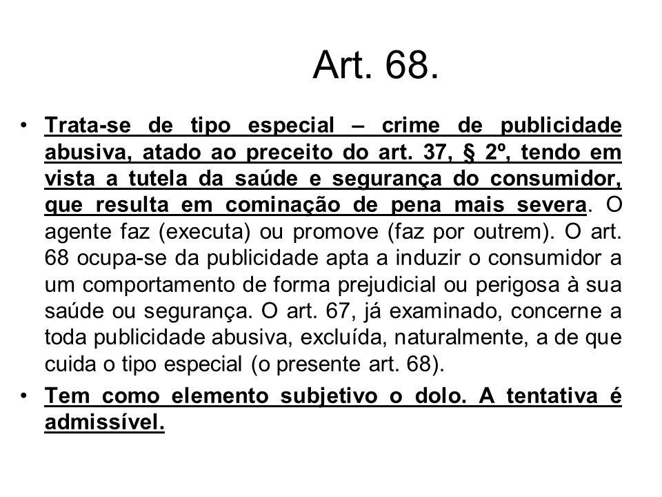 Art. 68. Trata-se de tipo especial – crime de publicidade abusiva, atado ao preceito do art. 37, § 2º, tendo em vista a tutela da saúde e segurança do