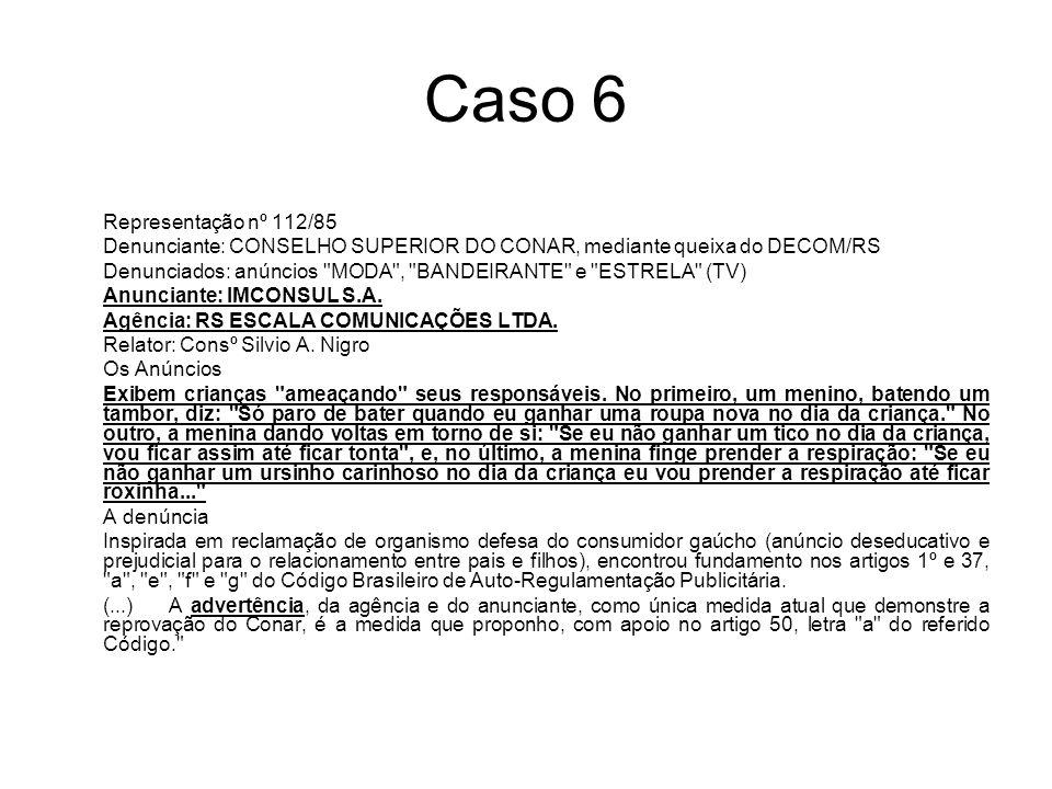 Caso 6 Representação nº 112/85 Denunciante: CONSELHO SUPERIOR DO CONAR, mediante queixa do DECOM/RS Denunciados: anúncios