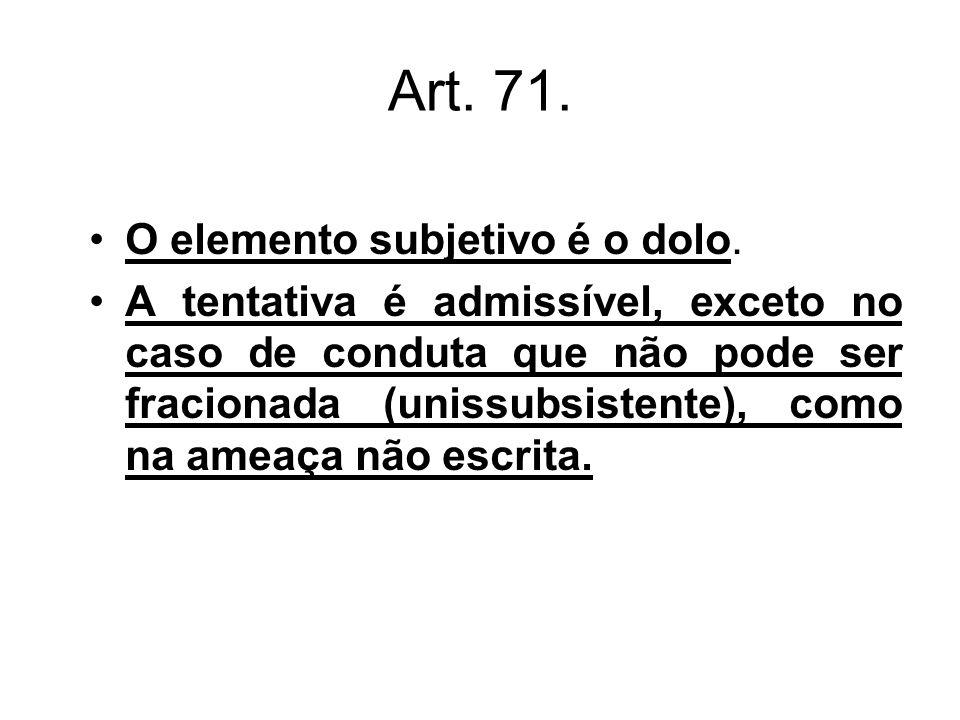 Art. 71. O elemento subjetivo é o dolo. A tentativa é admissível, exceto no caso de conduta que não pode ser fracionada (unissubsistente), como na ame
