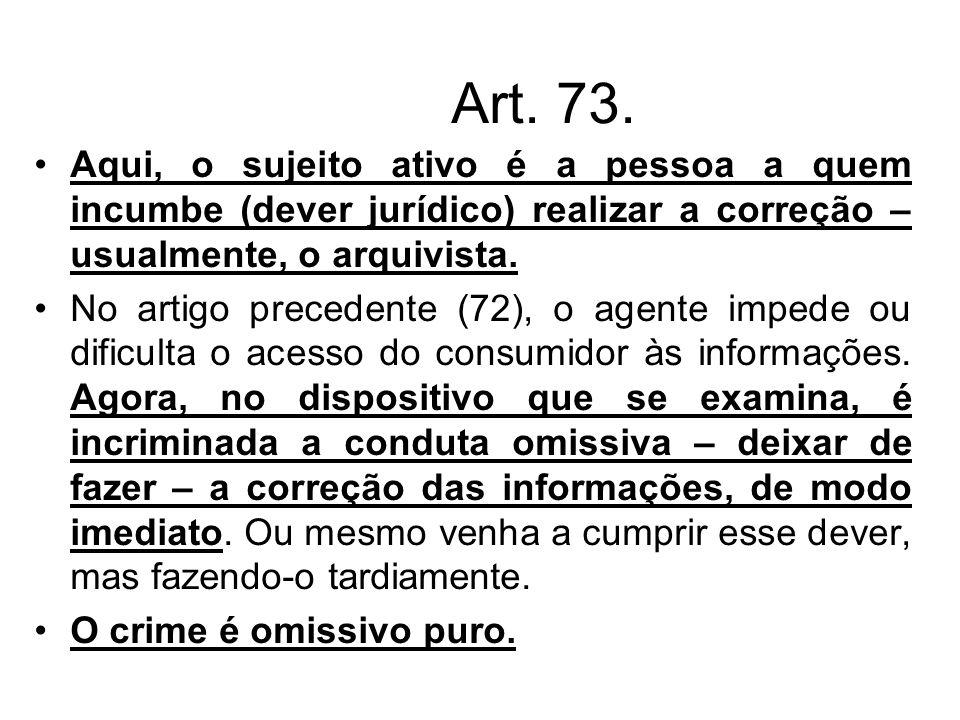 Art. 73. Aqui, o sujeito ativo é a pessoa a quem incumbe (dever jurídico) realizar a correção – usualmente, o arquivista. No artigo precedente (72), o
