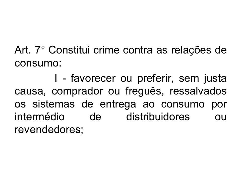 Art. 7° Constitui crime contra as relações de consumo: I - favorecer ou preferir, sem justa causa, comprador ou freguês, ressalvados os sistemas de en