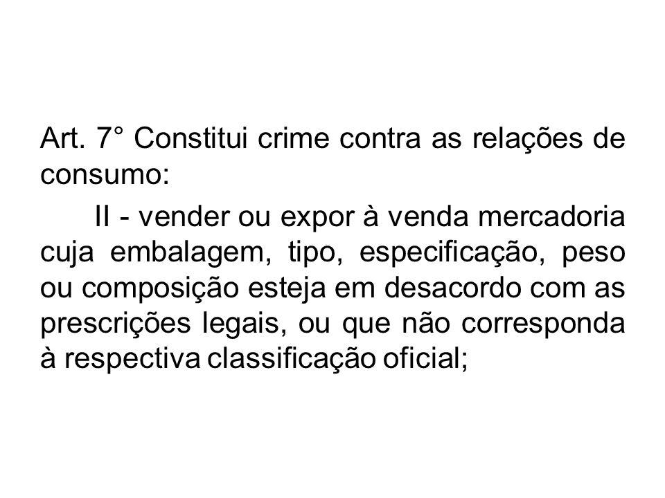 Art. 7° Constitui crime contra as relações de consumo: II - vender ou expor à venda mercadoria cuja embalagem, tipo, especificação, peso ou composição