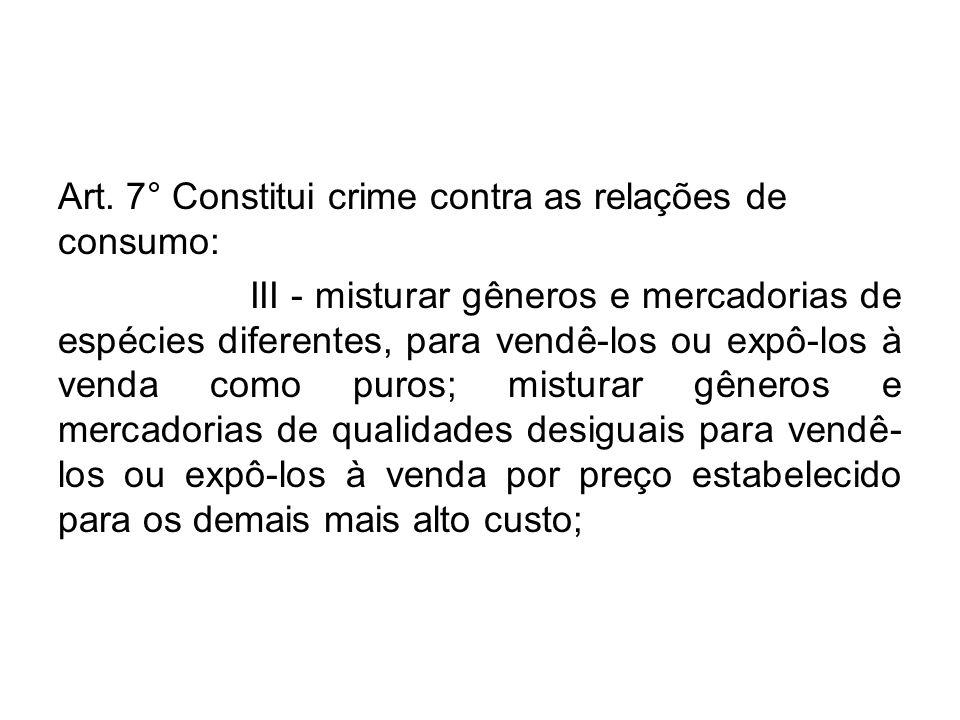 Art. 7° Constitui crime contra as relações de consumo: III - misturar gêneros e mercadorias de espécies diferentes, para vendê-los ou expô-los à venda
