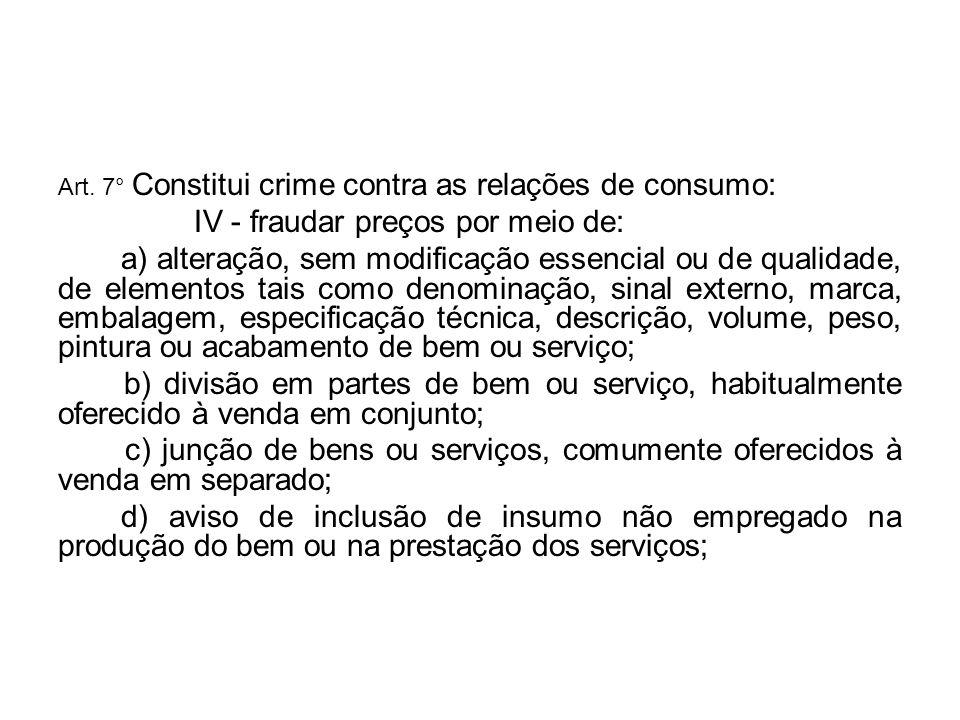 Art. 7° Constitui crime contra as relações de consumo: IV - fraudar preços por meio de: a) alteração, sem modificação essencial ou de qualidade, de el