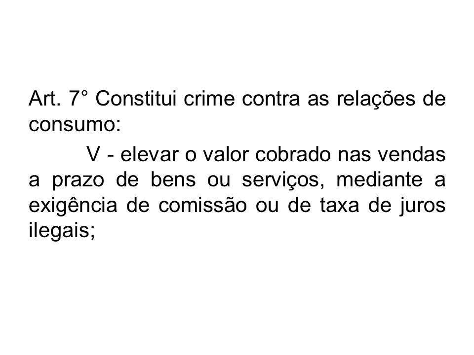 Art. 7° Constitui crime contra as relações de consumo: V - elevar o valor cobrado nas vendas a prazo de bens ou serviços, mediante a exigência de comi