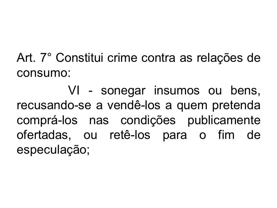 Art. 7° Constitui crime contra as relações de consumo: VI - sonegar insumos ou bens, recusando-se a vendê-los a quem pretenda comprá-los nas condições