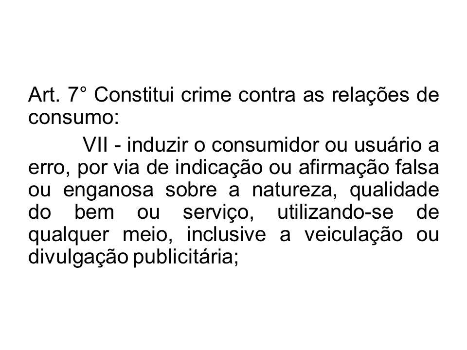 Art. 7° Constitui crime contra as relações de consumo: VII - induzir o consumidor ou usuário a erro, por via de indicação ou afirmação falsa ou engano