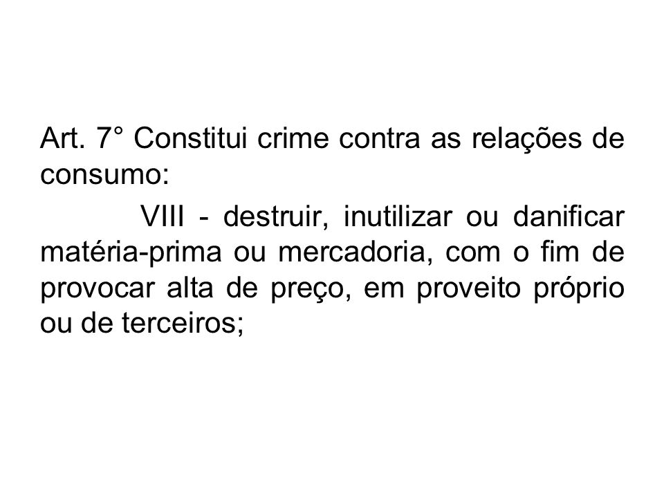 Art. 7° Constitui crime contra as relações de consumo: VIII - destruir, inutilizar ou danificar matéria-prima ou mercadoria, com o fim de provocar alt