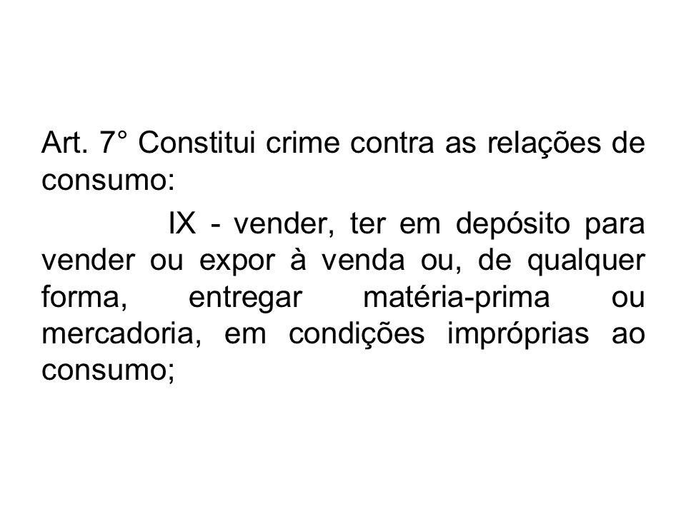 Art. 7° Constitui crime contra as relações de consumo: IX - vender, ter em depósito para vender ou expor à venda ou, de qualquer forma, entregar matér