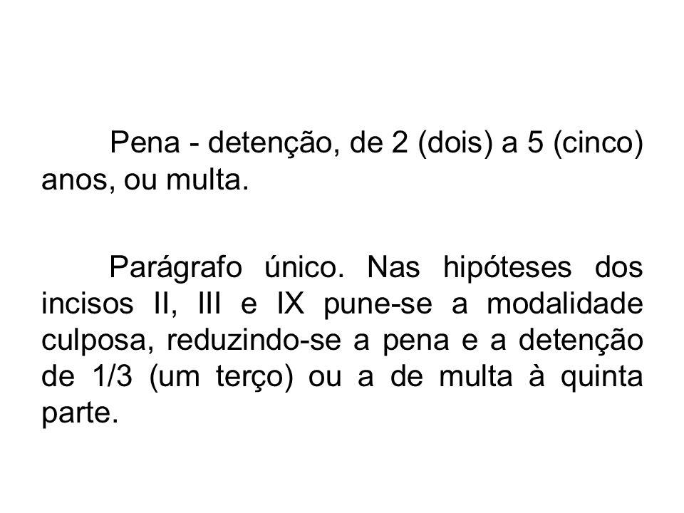 Pena - detenção, de 2 (dois) a 5 (cinco) anos, ou multa. Parágrafo único. Nas hipóteses dos incisos II, III e IX pune-se a modalidade culposa, reduzin