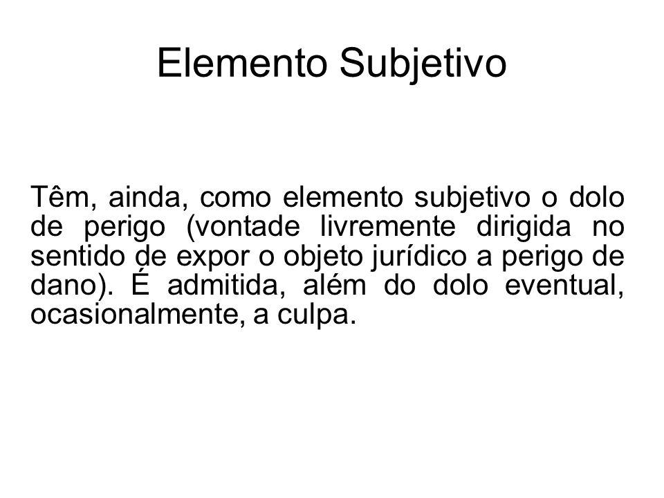 Elemento Subjetivo Têm, ainda, como elemento subjetivo o dolo de perigo (vontade livremente dirigida no sentido de expor o objeto jurídico a perigo de