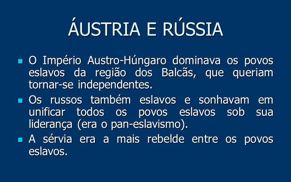 ÁUSTRIA E RÚSSIA O Império Austro-Húngaro dominava os povos eslavos da região dos Balcãs, que queriam tornar-se independentes.