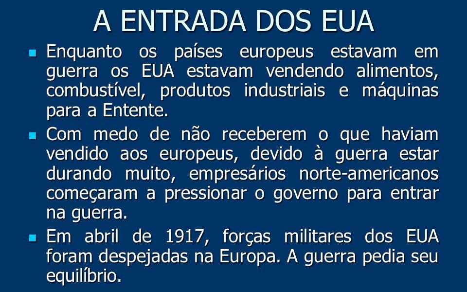 A ENTRADA DOS EUA Enquanto os países europeus estavam em guerra os EUA estavam vendendo alimentos, combustível, produtos industriais e máquinas para a Entente.