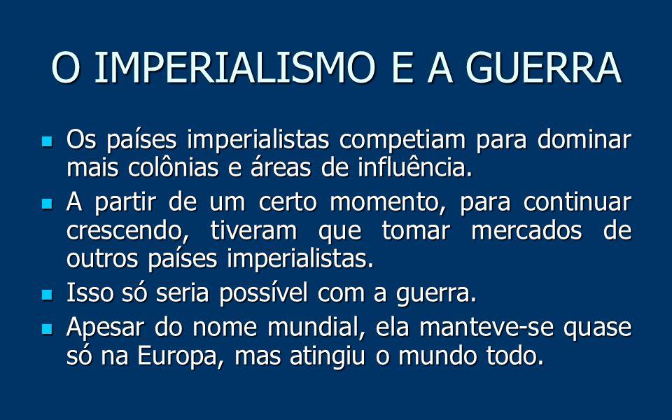 O IMPERIALISMO E A GUERRA Os países imperialistas competiam para dominar mais colônias e áreas de influência.