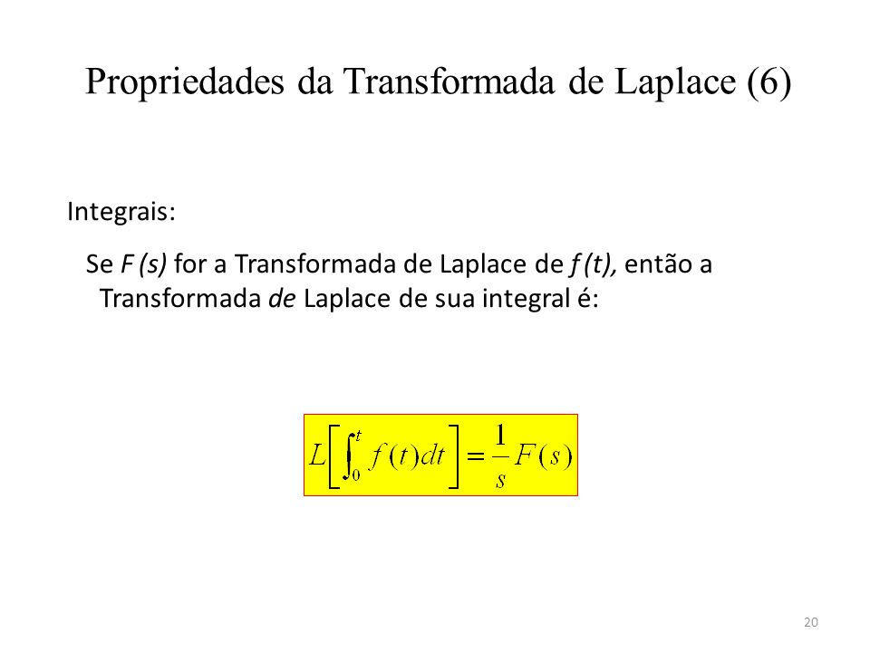 20 Propriedades da Transformada de Laplace (6) Integrais: Se F (s) for a Transformada de Laplace de f (t), então a Transformada de Laplace de sua inte