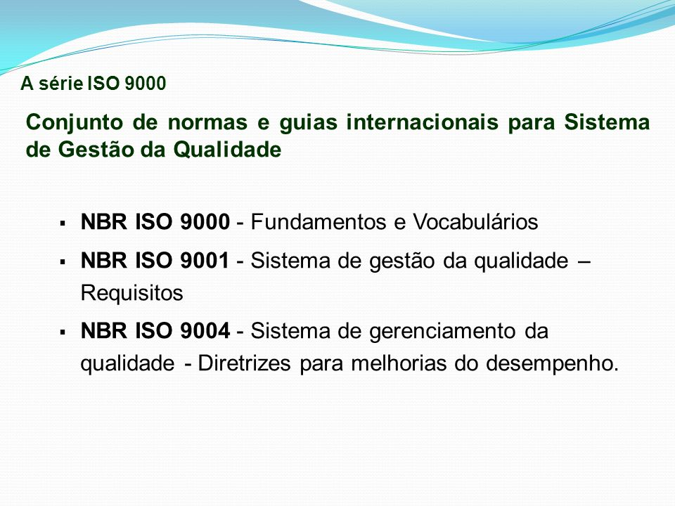Conjunto de normas e guias internacionais para Sistema de Gestão da Qualidade NBR ISO 9000 - Fundamentos e Vocabulários NBR ISO 9001 - Sistema de gest