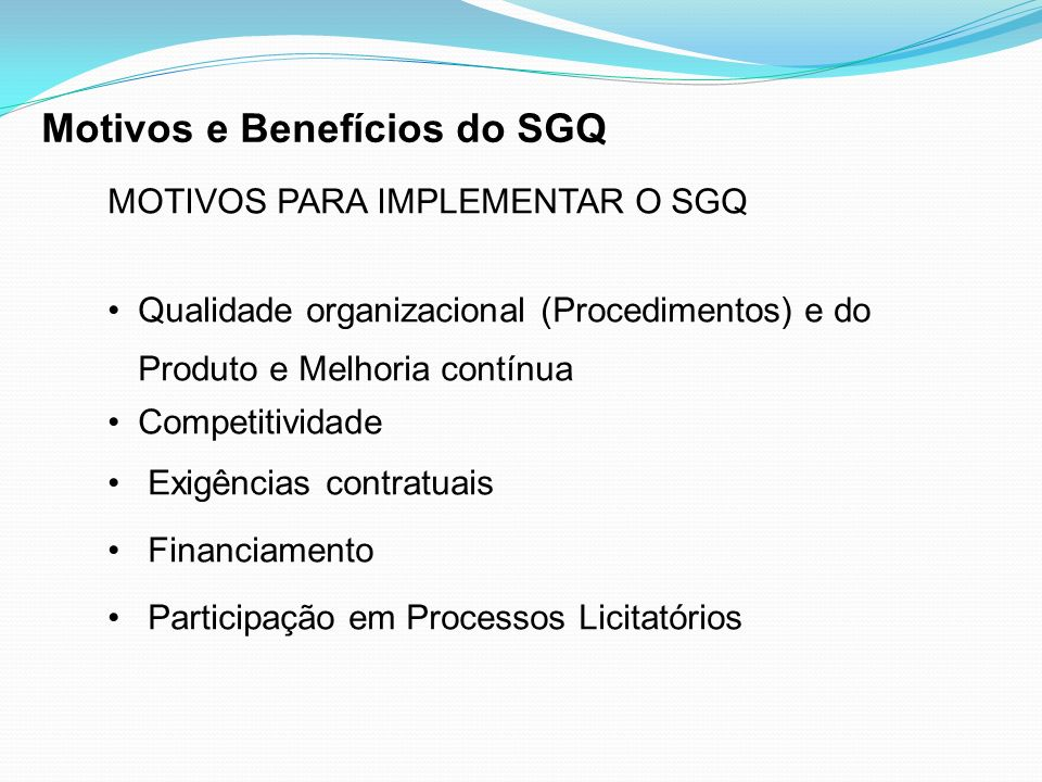 MOTIVOS PARA IMPLEMENTAR O SGQ Qualidade organizacional (Procedimentos) e do Produto e Melhoria contínua Competitividade Exigências contratuais Financ