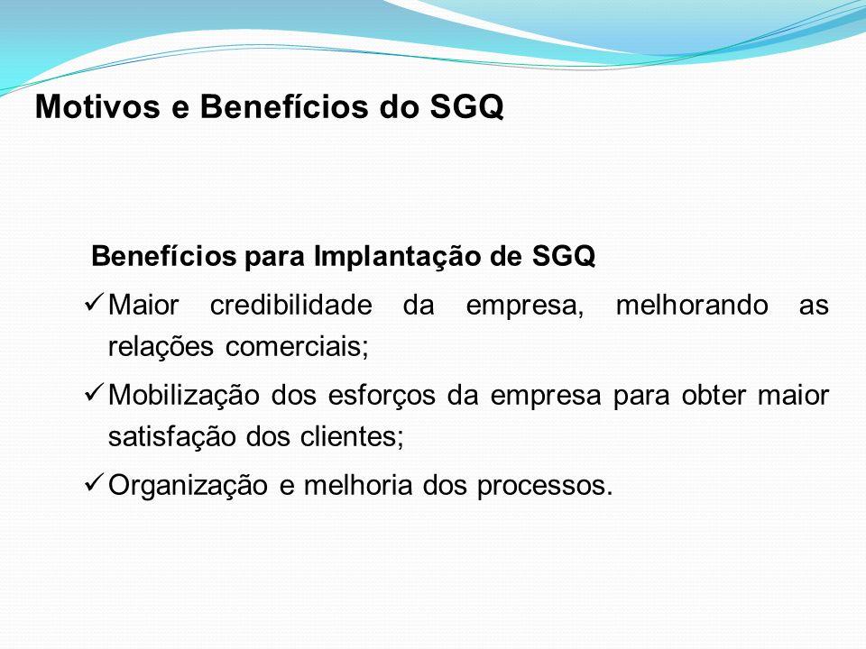 Benefícios para Implantação de SGQ Maior credibilidade da empresa, melhorando as relações comerciais; Mobilização dos esforços da empresa para obter m