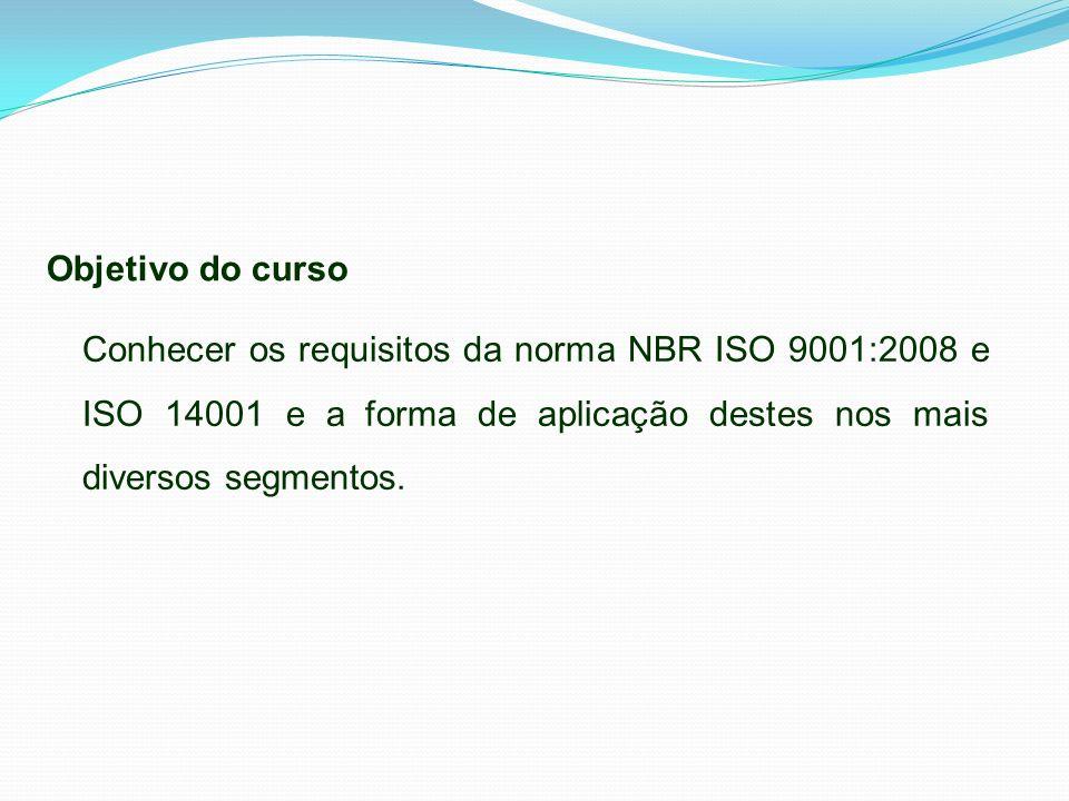 Objetivo do curso Conhecer os requisitos da norma NBR ISO 9001:2008 e ISO 14001 e a forma de aplicação destes nos mais diversos segmentos.