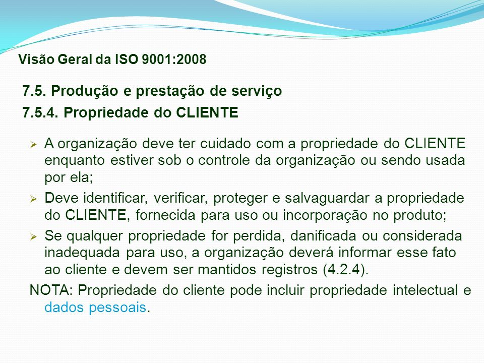 7.5. Produção e prestação de serviço 7.5.4. Propriedade do CLIENTE A organização deve ter cuidado com a propriedade do CLIENTE enquanto estiver sob o