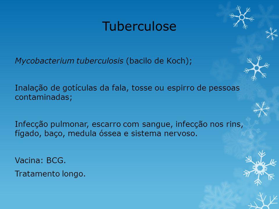Tuberculose Mycobacterium tuberculosis (bacilo de Koch); Inalação de gotículas da fala, tosse ou espirro de pessoas contaminadas; Infecção pulmonar, e