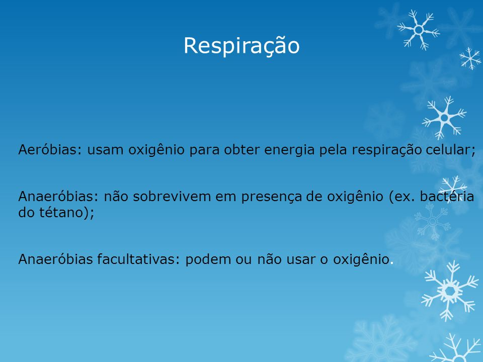 Respiração Aeróbias: usam oxigênio para obter energia pela respiração celular; Anaeróbias: não sobrevivem em presença de oxigênio (ex. bactéria do tét