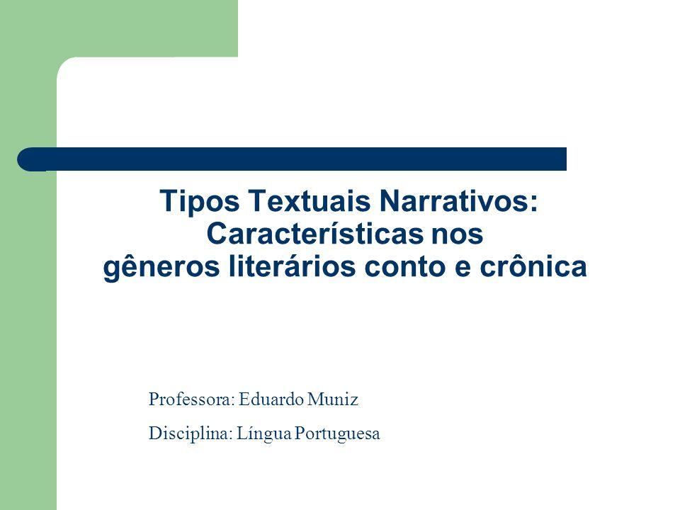 Tipos Textuais Narrativos: Características nos gêneros literários conto e crônica Professora: Eduardo Muniz Disciplina: Língua Portuguesa