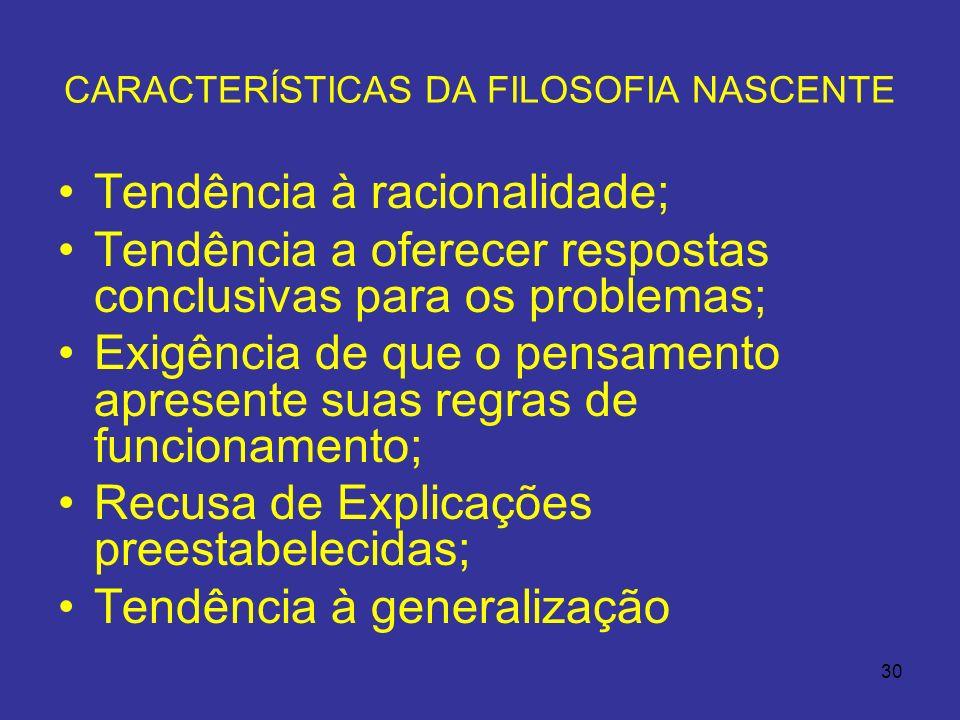 30 CARACTERÍSTICAS DA FILOSOFIA NASCENTE Tendência à racionalidade; Tendência a oferecer respostas conclusivas para os problemas; Exigência de que o p