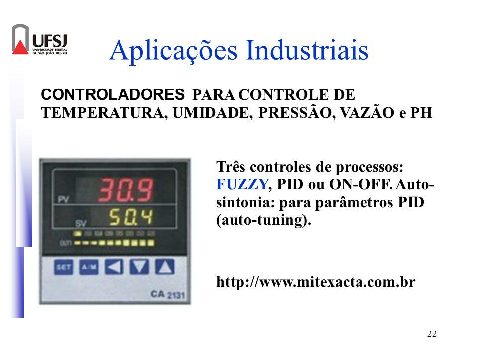 22 Aplicações Industriais CONTROLADORES PARA CONTROLE DE TEMPERATURA, UMIDADE, PRESSÃO, VAZÃO e PH Três controles de processos: FUZZY, PID ou ON-OFF.