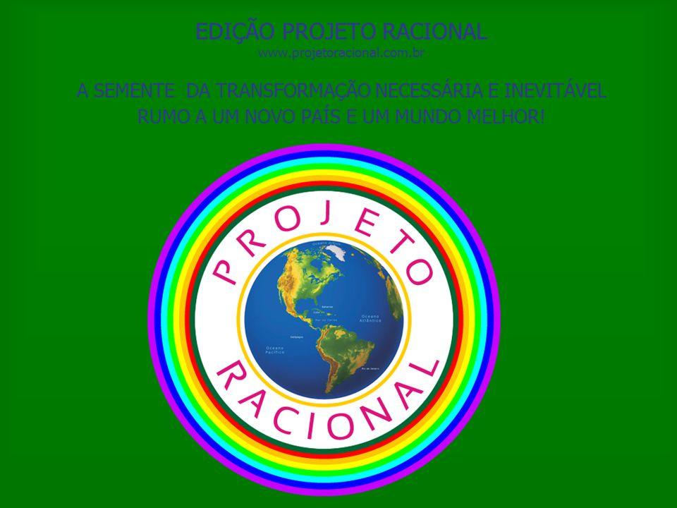 EDIÇÃO PROJETO RACIONAL www.projetoracional.com.br A SEMENTE DA TRANSFORMAÇÃO NECESSÁRIA E INEVITÁVEL RUMO A UM NOVO PAÍS E UM MUNDO MELHOR!
