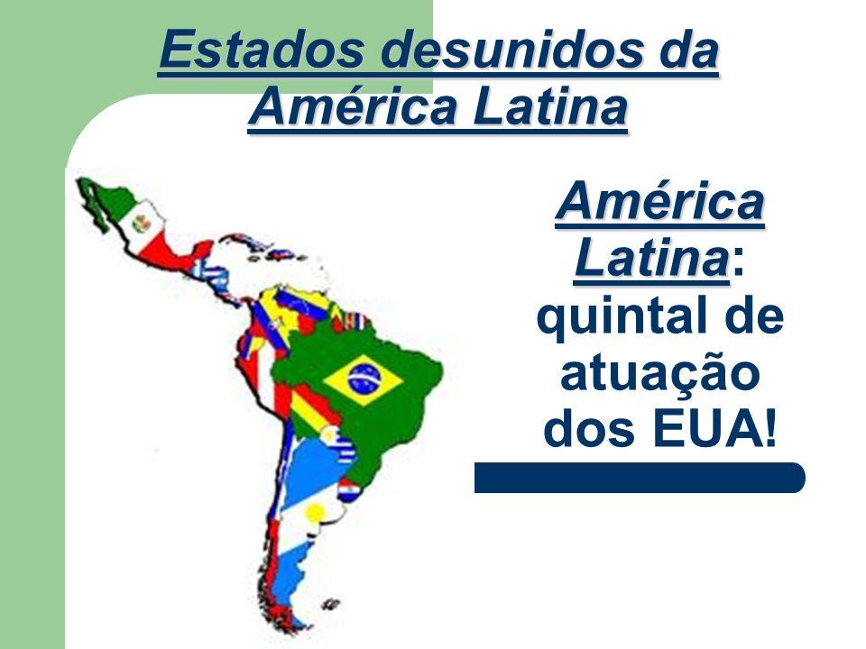 América Latina América Latina: quintal de atuação dos EUA! Estados desunidos da América Latina