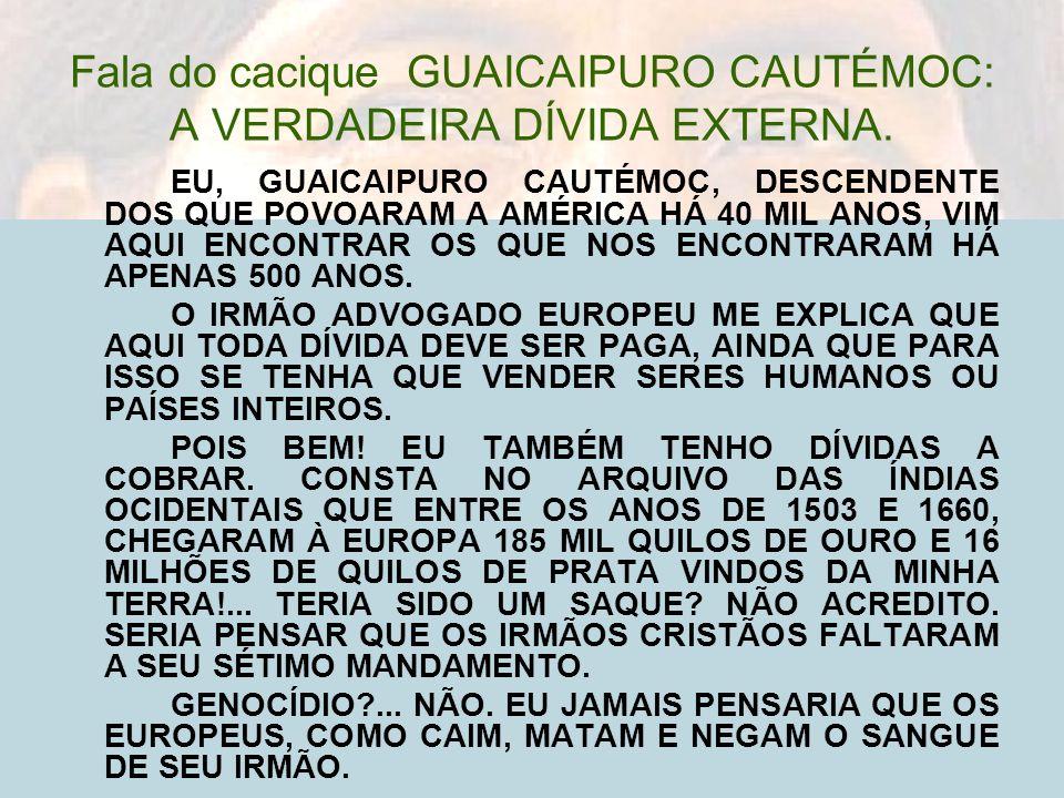 Fala do cacique GUAICAIPURO CAUTÉMOC: A VERDADEIRA DÍVIDA EXTERNA. EU, GUAICAIPURO CAUTÉMOC, DESCENDENTE DOS QUE POVOARAM A AMÉRICA HÁ 40 MIL ANOS, VI